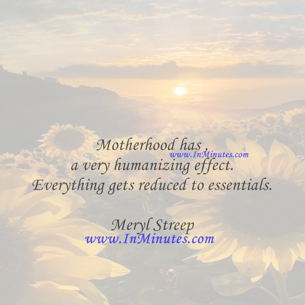 Motherhood has a very humanizing effect. Everything gets reduced to essentials.Meryl Streep