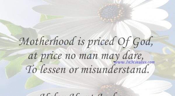 Motherhood is priced Of God, at price no man may dare To lessen or misunderstand.Helen Hunt Jackson