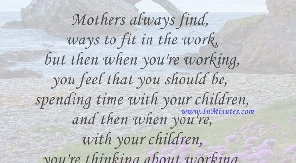 Mothers always find ways to fit in the work - but then when you're working, you feel that you should be spending time with your children and then when you're with your children, you're thinking about working.Alice Hoffman