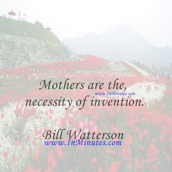 Mothers are the necessity of invention.Bill Watterson