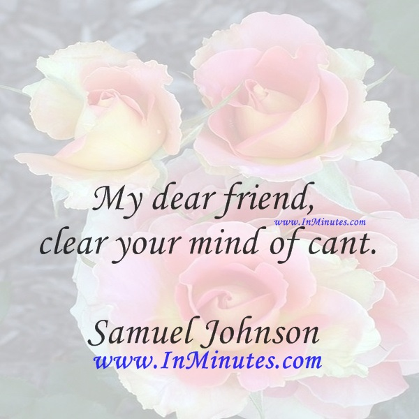 My dear friend, clear your mind of cant.Samuel Johnson