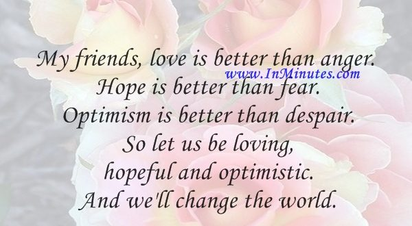 My friends, love is better than anger. Hope is better than fear. Optimism is better than despair. So let us be loving, hopeful and optimistic. And we'll change the world.Jack Layton