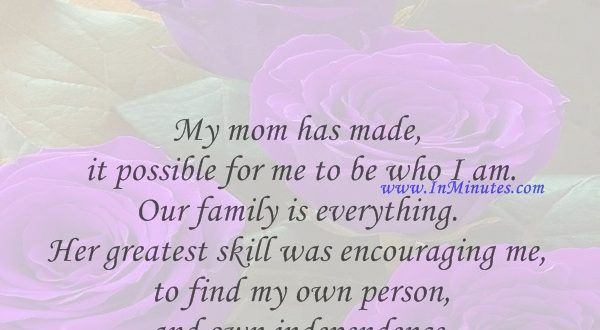 My mom has made it possible for me to be who I am. Our family is everything. Her greatest skill was encouraging me to find my own person and own independence.Charlize Theron