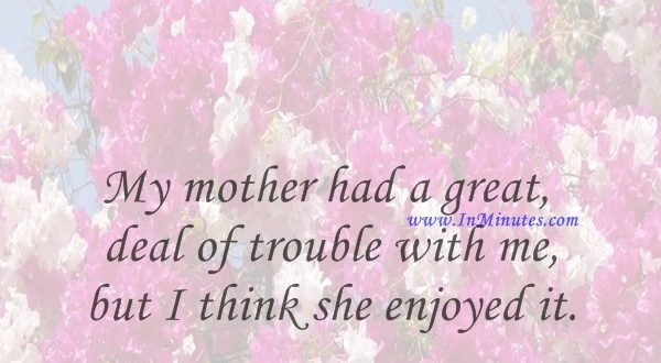 My mother had a great deal of trouble with me, but I think she enjoyed it.Mark Twain