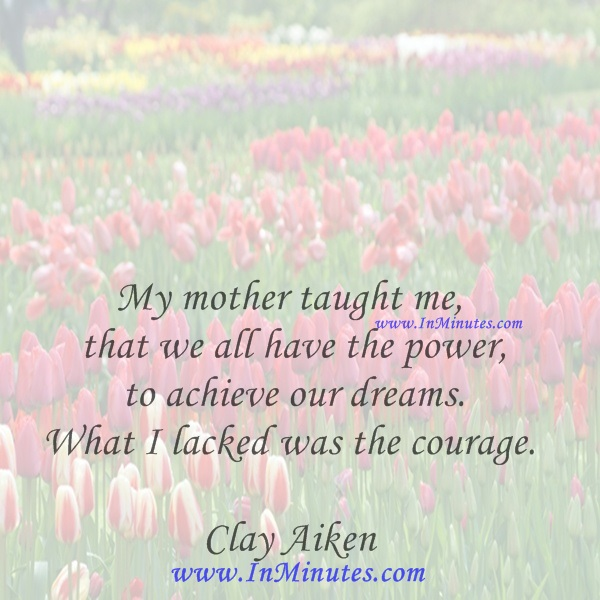 My mother taught me that we all have the power to achieve our dreams. What I lacked was the courage.Clay Aiken