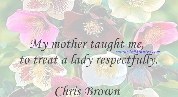 My mother taught me to treat a lady respectfully.Chris Brown