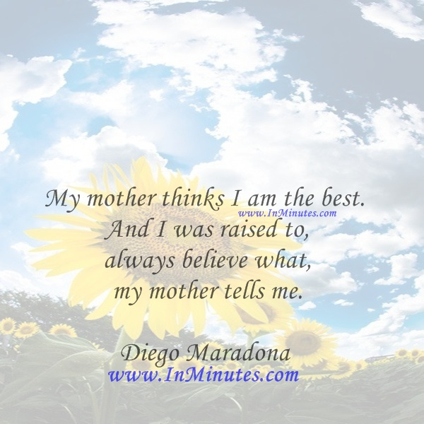 My mother thinks I am the best. And I was raised to always believe what my mother tells me.Diego Maradona
