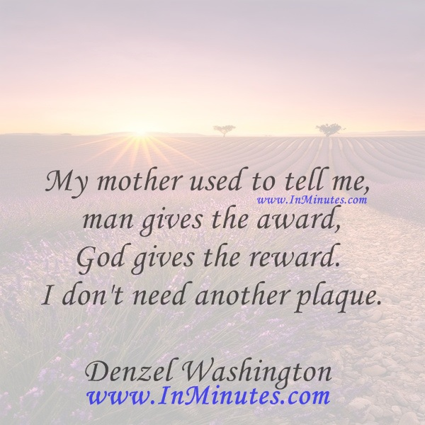 My mother used to tell me man gives the award, God gives the reward. I don't need another plaque.Denzel Washington