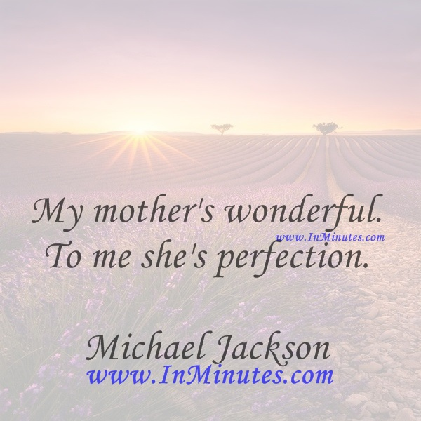 My mother's wonderful. To me she's perfection.Michael Jackson