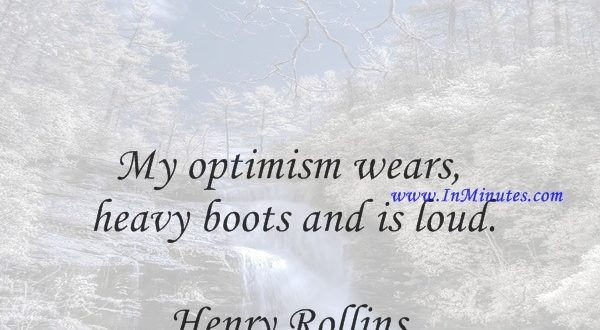My optimism wears heavy boots and is loud.Henry Rollins