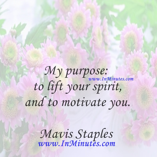 My purpose to lift your spirit and to motivate you.Mavis Staples