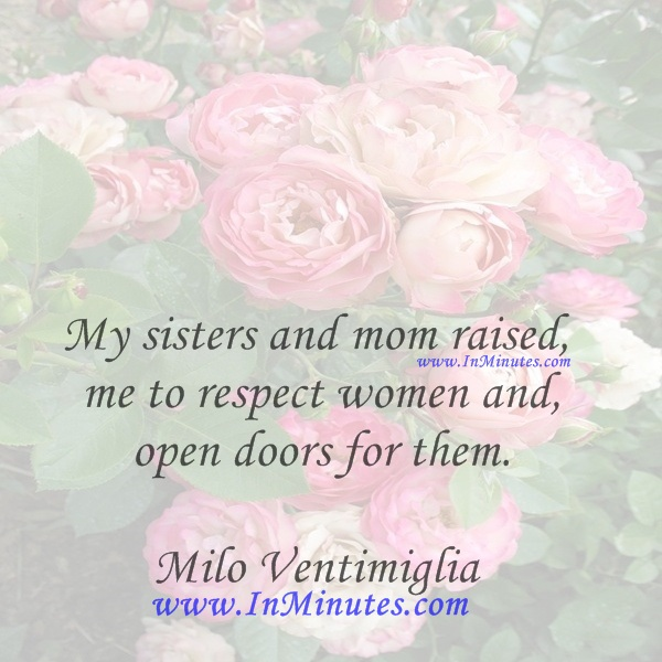 My sisters and mom raised me to respect women and open doors for them.Milo Ventimiglia