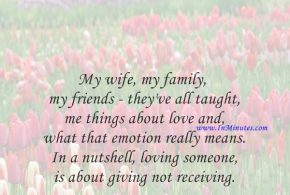 My wife, my family, my friends - they've all taught me things about love and what that emotion really means. In a nutshell, loving someone is about giving, not receiving.Nicholas Sparks