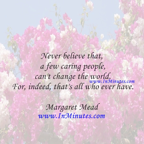 Never believe that a few caring people can't change the world. For, indeed, that's all who ever have.Margaret Mead