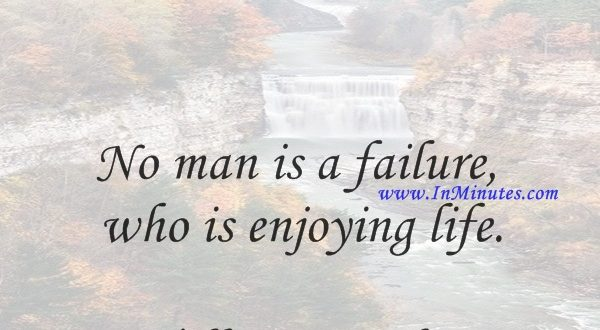 No man is a failure who is enjoying life.William Feather