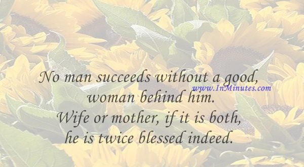 No man succeeds without a good woman behind him. Wife or mother, if it is both, he is twice blessed indeed.Godfrey Winn
