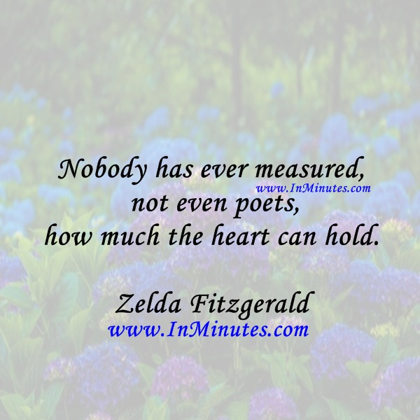 Nobody has ever measured, not even poets, how much the heart can hold.Zelda Fitzgerald