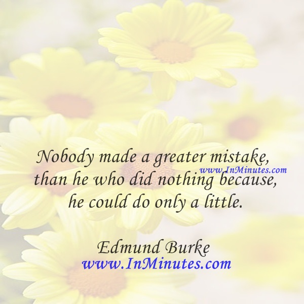 Nobody made a greater mistake than he who did nothing because he could do only a little.Edmund Burke