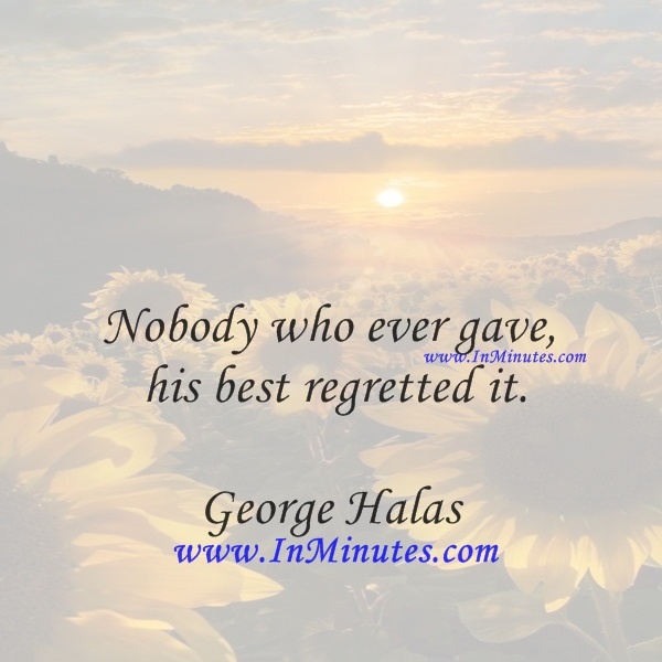 Nobody who ever gave his best regretted it.George Halas