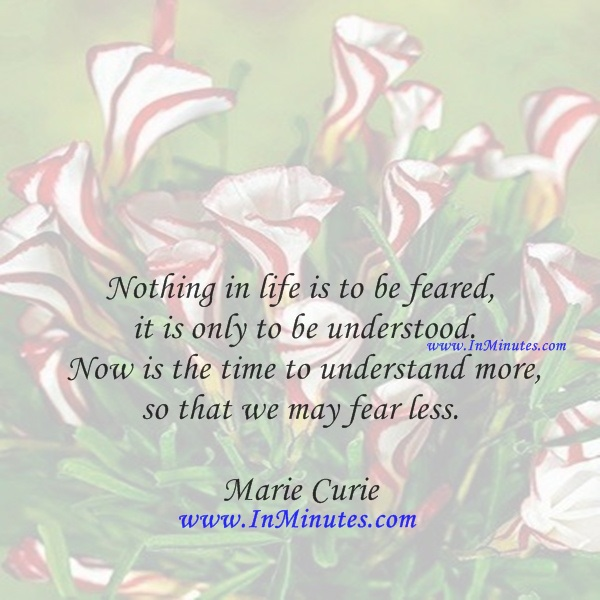 Nothing in life is to be feared, it is only to be understood. Now is the time to understand more, so that we may fear less.Marie Curie