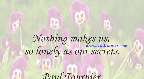 Nothing makes us so lonely as our secrets.Paul Tournier