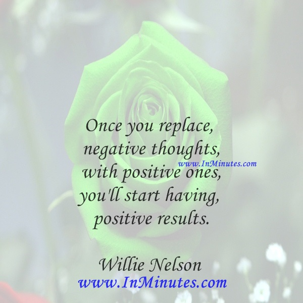 Once you replace negative thoughts with positive ones, you'll start having positive results.Willie Nelson