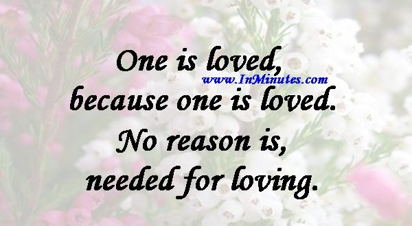 One is loved because one is loved. No reason is needed for loving.Paulo Coelho