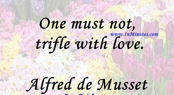 One must not trifle with love.Alfred de Musset