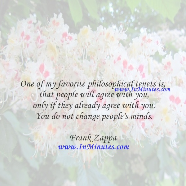 One of my favorite philosophical tenets is that people will agree with you only if they already agree with you. You do not change people's minds.Frank Zappa