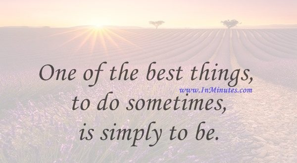 One of the best things to do sometimes is simply to be.Eric Butterworth