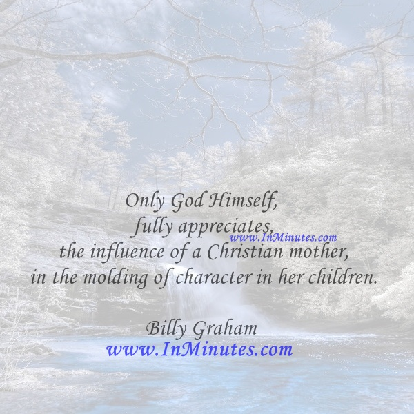 Only God Himself fully appreciates the influence of a Christian mother in the molding of character in her children.Billy Graham