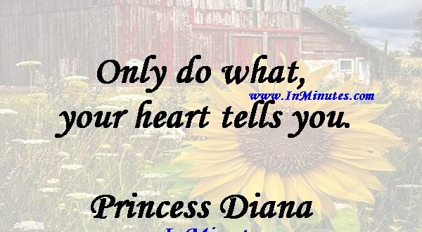 Only do what your heart tells you.Princess Diana