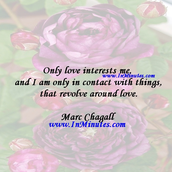 Only love interests me, and I am only in contact with things that revolve around love.Marc Chagall
