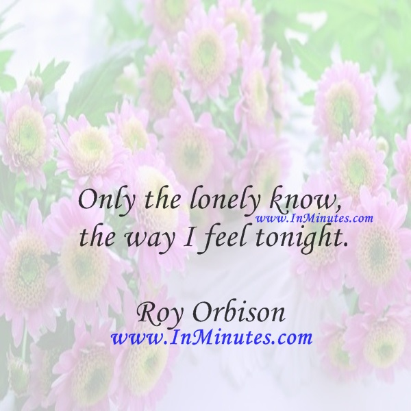 Only the lonely know the way I feel tonight.Roy Orbison