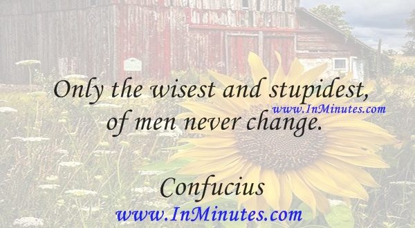 Only the wisest and stupidest of men never change.Confucius