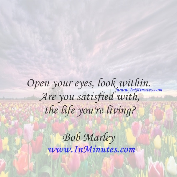 Open your eyes, look within. Are you satisfied with the life you're livingBob Marley