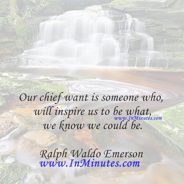 Our chief want is someone who will inspire us to be what we know we could be.Ralph Waldo Emerson