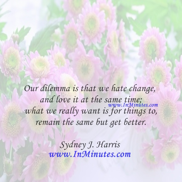 Our dilemma is that we hate change and love it at the same time; what we really want is for things to remain the same but get better.Sydney J. Harris