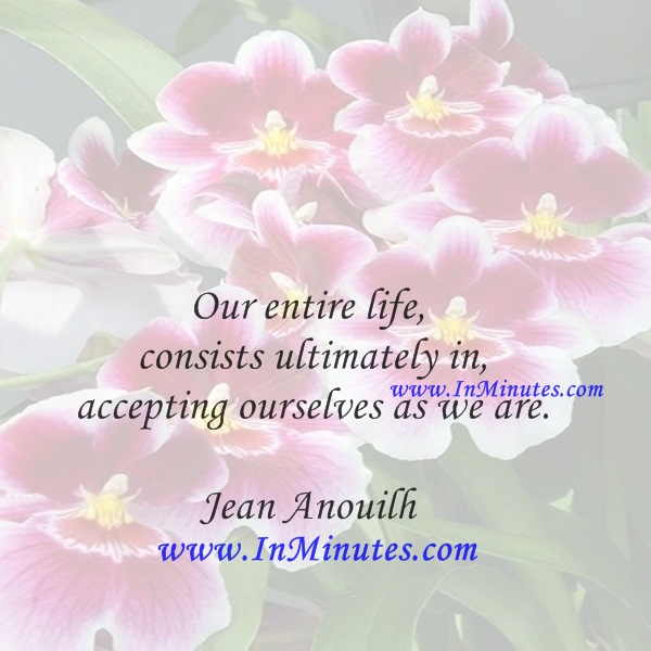 Our entire life - consists ultimately in accepting ourselves as we are.Jean Anouilh