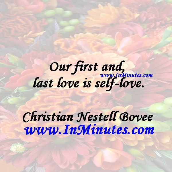 Our first and last love is self-love.Christian Nestell Bovee