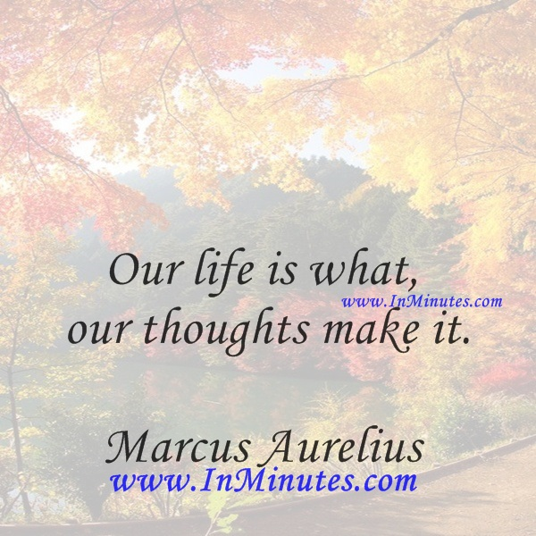 Our life is what our thoughts make it.Marcus Aurelius