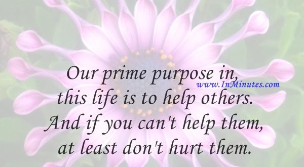 Our prime purpose in this life is to help others. And if you can't help them, at least don't hurt them.Dalai Lama