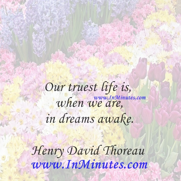 Our truest life is when we are in dreams awake.Henry David Thoreau