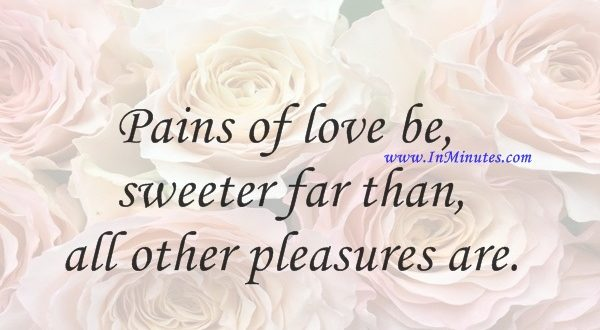 Pains of love be sweeter far than all other pleasures are.John Dryden