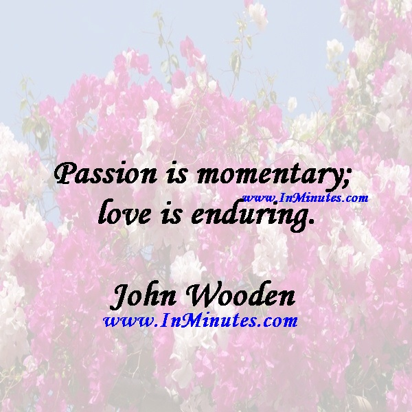 Passion is momentary; love is enduring.John Wooden