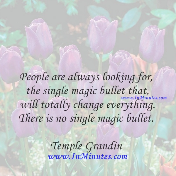 People are always looking for the single magic bullet that will totally change everything. There is no single magic bullet.Temple Grandin