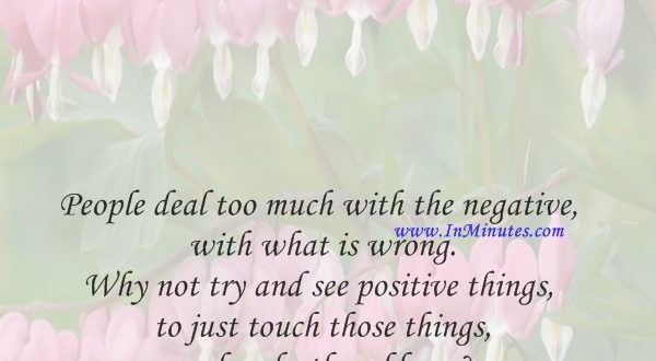 People deal too much with the negative, with what is wrong. Why not try and see positive things, to just touch those things and make them bloomNhat Hanh