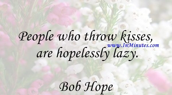 People who throw kisses are hopelessly lazy.Bob Hope