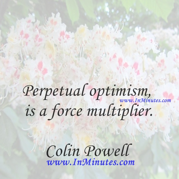 Perpetual optimism is a force multiplier.Colin Powell