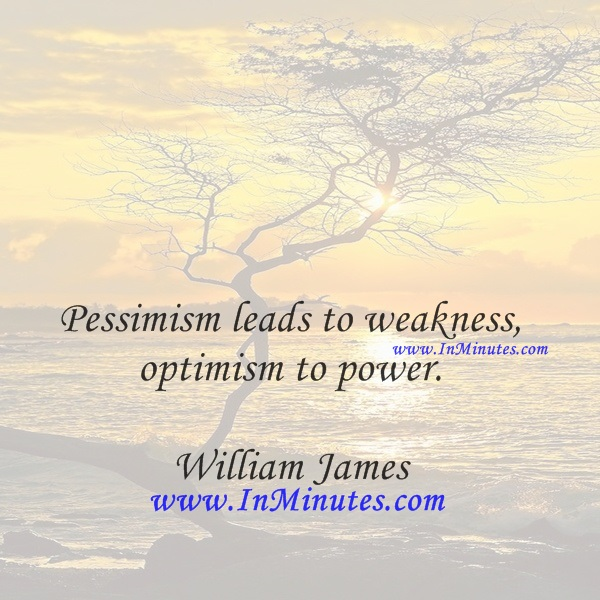 Pessimism leads to weakness, optimism to power.William James